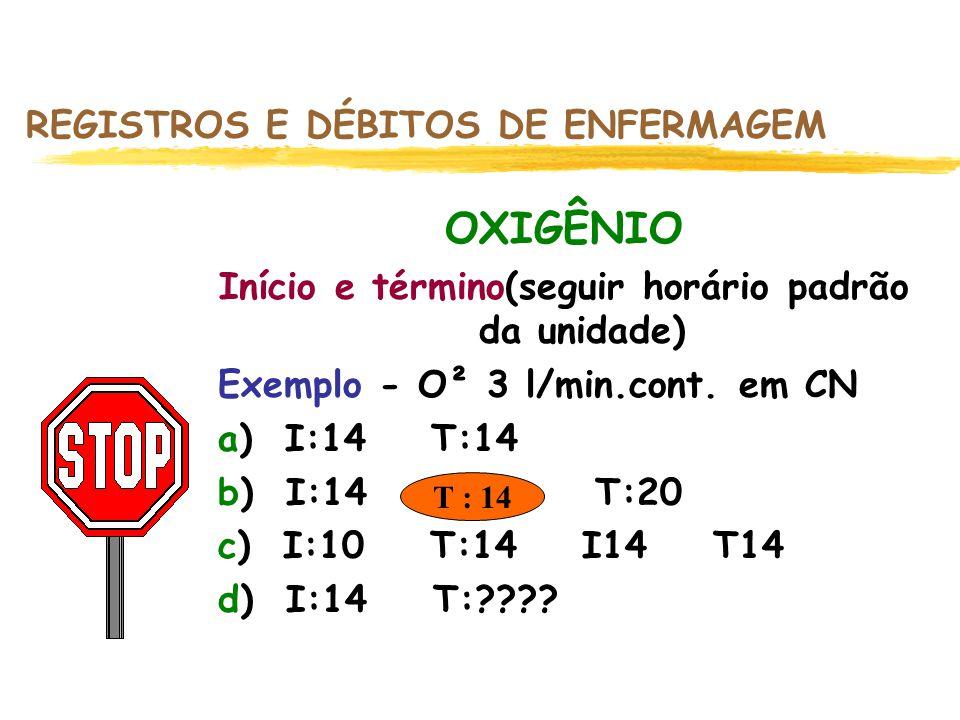 T : 14 REGISTROS E DÉBITOS DE ENFERMAGEM OXIGÊNIO Início e término(seguir horário padrão da unidade) Exemplo - O² 3 l/min.cont. em CN a) I:14 T:14 b)