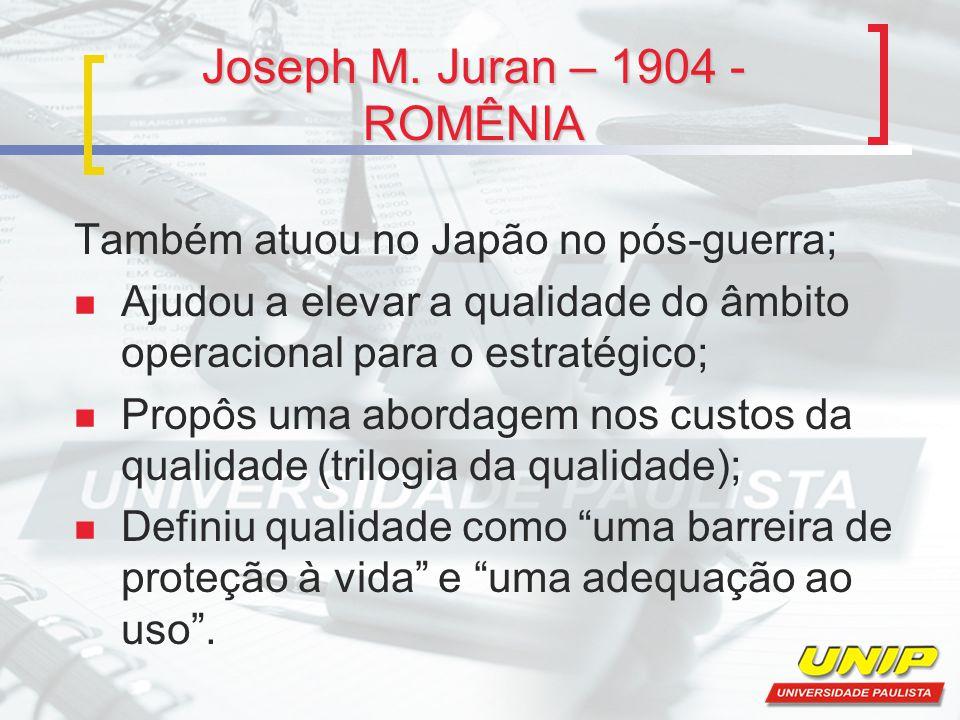Joseph M. Juran – 1904 - ROMÊNIA Também atuou no Japão no pós-guerra; Ajudou a elevar a qualidade do âmbito operacional para o estratégico; Propôs uma