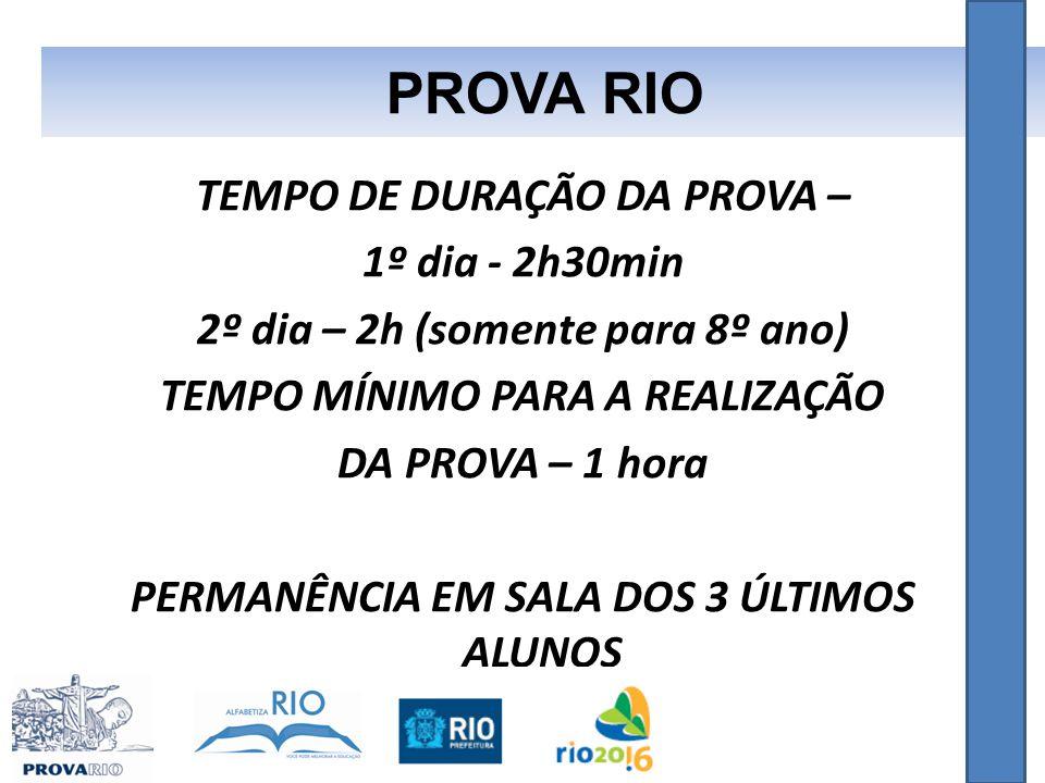 TEMPO DE DURAÇÃO DA PROVA – 1º dia - 2h30min 2º dia – 2h (somente para 8º ano) TEMPO MÍNIMO PARA A REALIZAÇÃO DA PROVA – 1 hora PERMANÊNCIA EM SALA DOS 3 ÚLTIMOS ALUNOS PROVA RIO