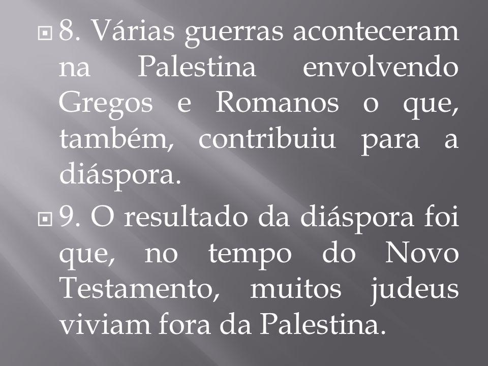  8. Várias guerras aconteceram na Palestina envolvendo Gregos e Romanos o que, também, contribuiu para a diáspora.  9. O resultado da diáspora foi q