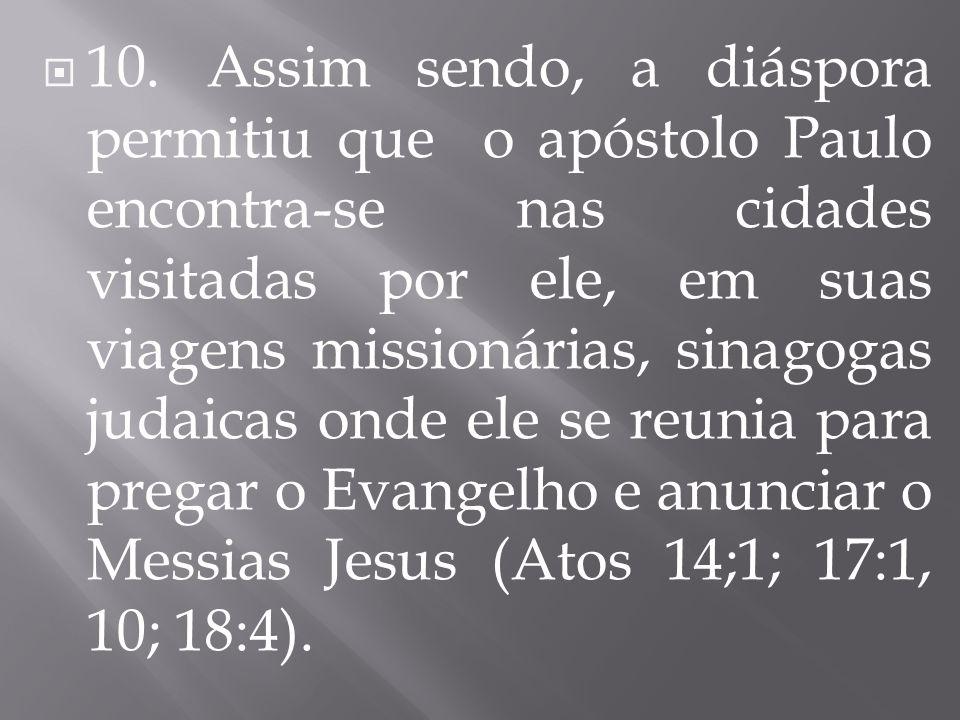  10. Assim sendo, a diáspora permitiu que o apóstolo Paulo encontra-se nas cidades visitadas por ele, em suas viagens missionárias, sinagogas judaica