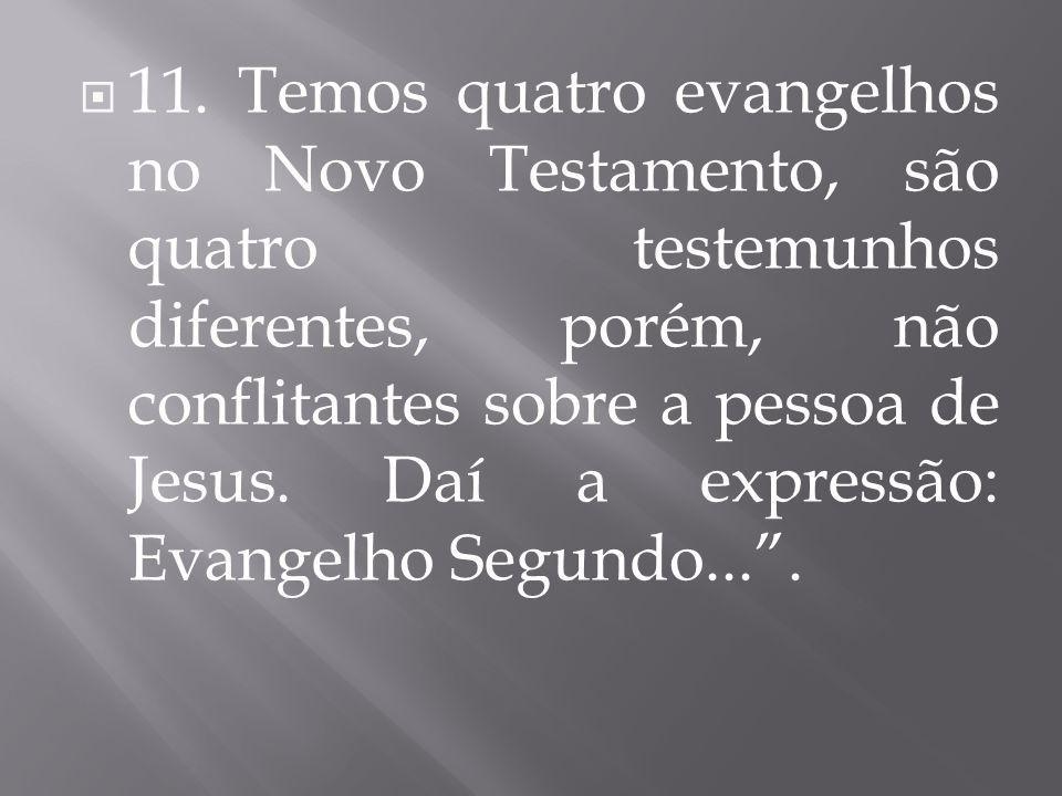  11. Temos quatro evangelhos no Novo Testamento, são quatro testemunhos diferentes, porém, não conflitantes sobre a pessoa de Jesus. Daí a expressão: