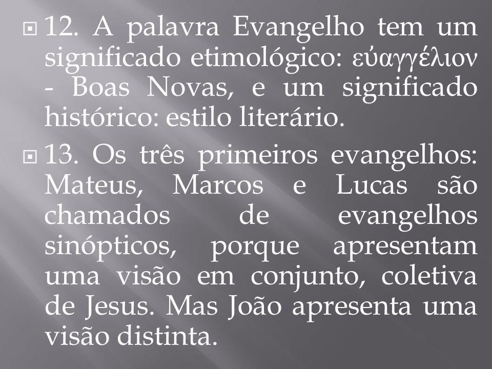 12. A palavra Evangelho tem um significado etimológico: ε ὐ αγγ έ λιον - Boas Novas, e um significado histórico: estilo literário.  13. Os três pri