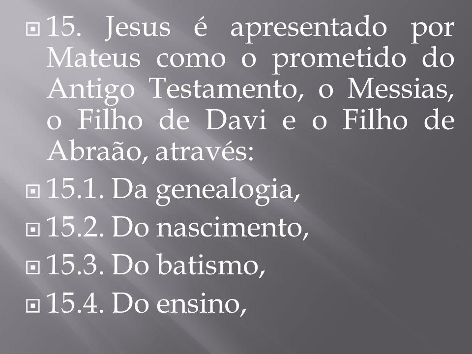  15. Jesus é apresentado por Mateus como o prometido do Antigo Testamento, o Messias, o Filho de Davi e o Filho de Abraão, através:  15.1. Da geneal