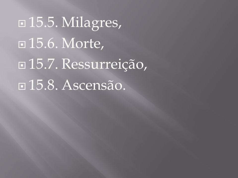  15.5. Milagres,  15.6. Morte,  15.7. Ressurreição,  15.8. Ascensão.