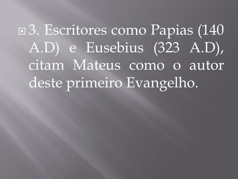  3. Escritores como Papias (140 A.D) e Eusebius (323 A.D), citam Mateus como o autor deste primeiro Evangelho.