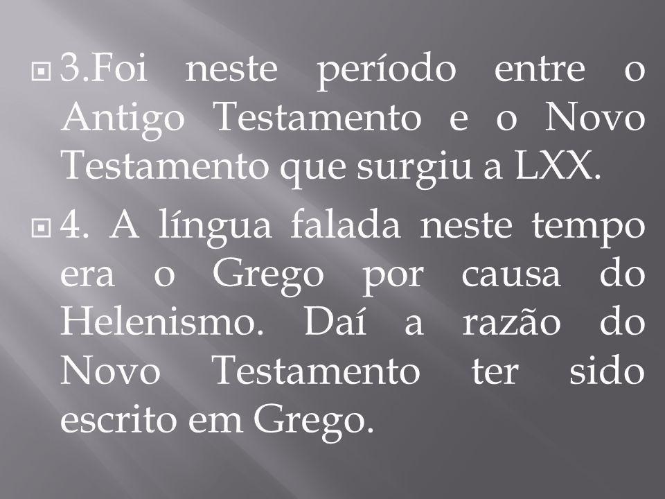  3.Foi neste período entre o Antigo Testamento e o Novo Testamento que surgiu a LXX.
