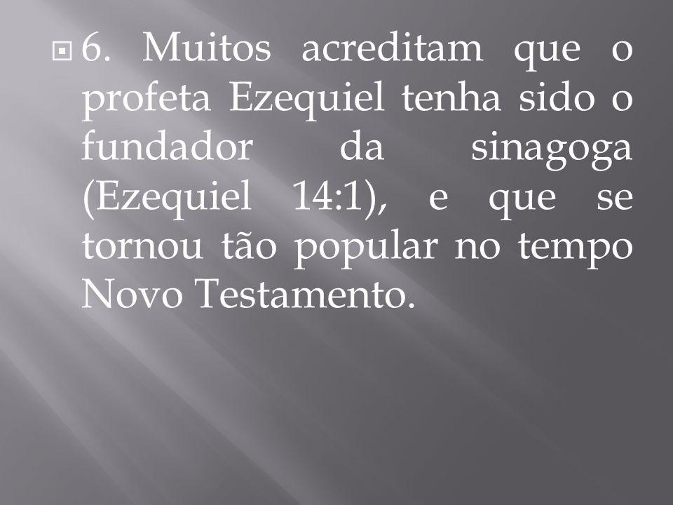  6. Muitos acreditam que o profeta Ezequiel tenha sido o fundador da sinagoga (Ezequiel 14:1), e que se tornou tão popular no tempo Novo Testamento.