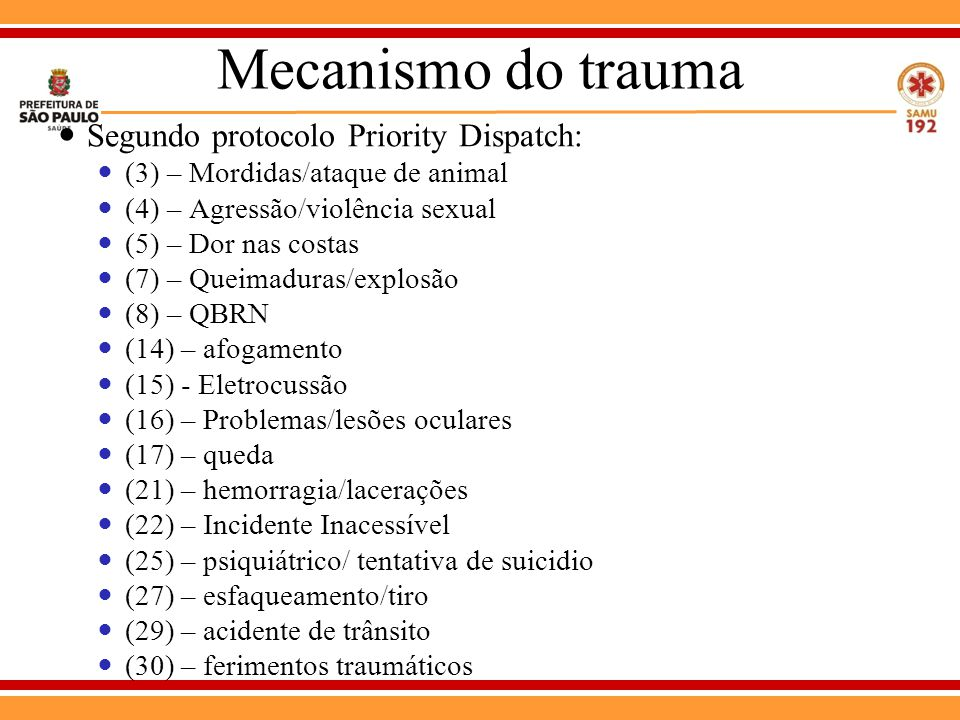 Mecanismo do trauma Segundo protocolo Priority Dispatch: (3) – Mordidas/ataque de animal (4) – Agressão/violência sexual (5) – Dor nas costas (7) – Queimaduras/explosão (8) – QBRN (14) – afogamento (15) - Eletrocussão (16) – Problemas/lesões oculares (17) – queda (21) – hemorragia/lacerações (22) – Incidente Inacessível (25) – psiquiátrico/ tentativa de suicidio (27) – esfaqueamento/tiro (29) – acidente de trânsito (30) – ferimentos traumáticos