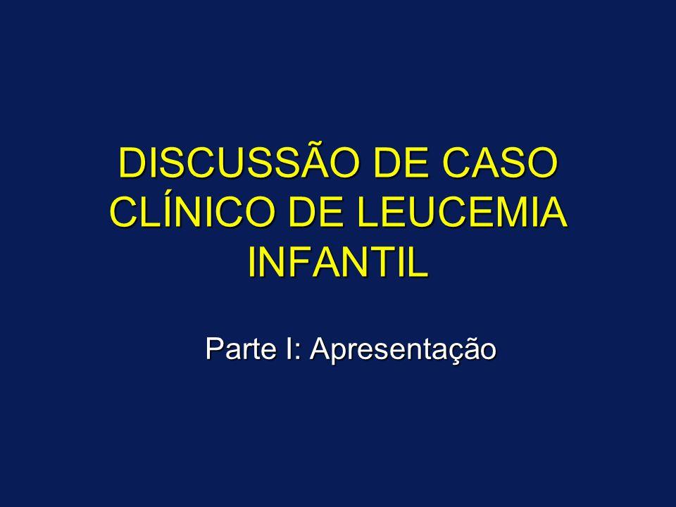 DISCUSSÃO DE CASO CLÍNICO DE LEUCEMIA INFANTIL Parte I: Apresentação