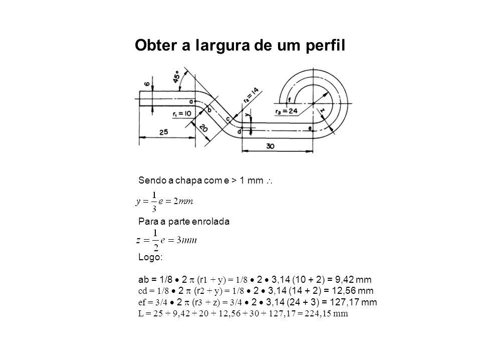 Obter a largura de um perfil Sendo a chapa com e > 1 mm  Para a parte enrolada Logo: ab = 1/8  2  (r 1 + y) = 1/8  2  3,14 (10 + 2) = 9,42 mm cd