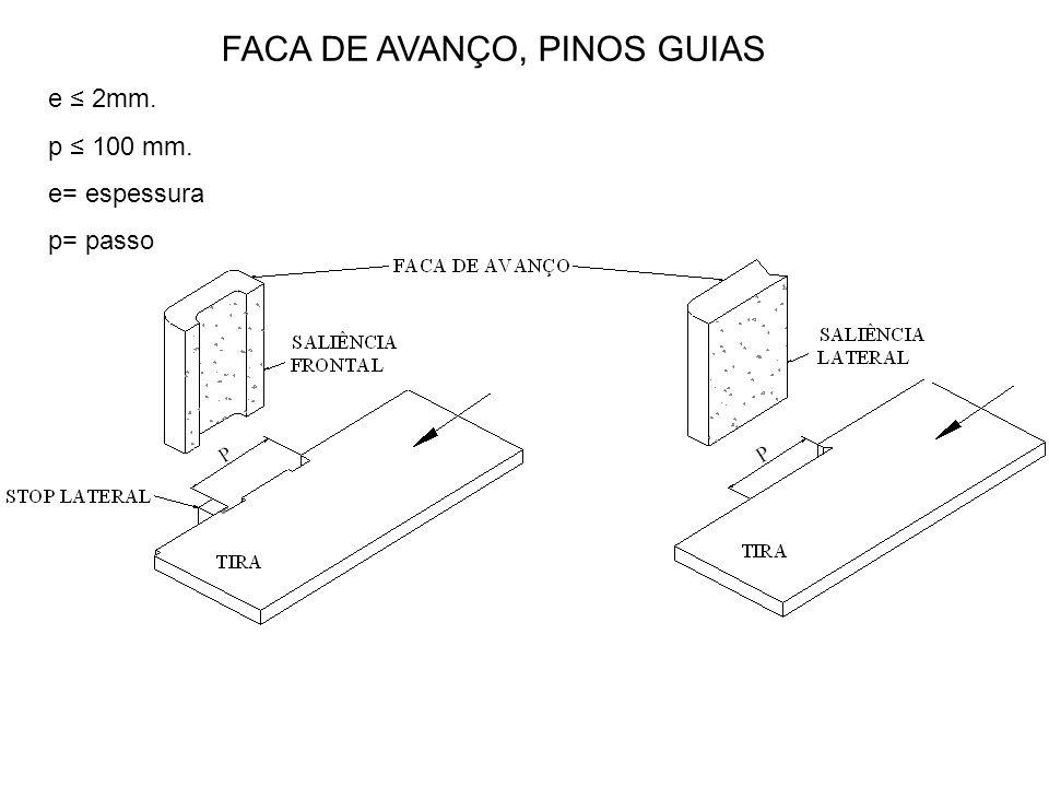 e ≤ 2mm. p ≤ 100 mm. e= espessura p= passo FACA DE AVANÇO, PINOS GUIAS