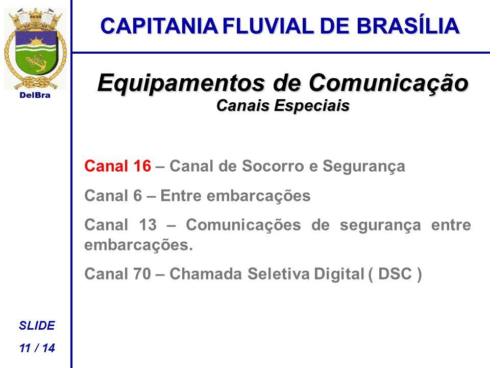 CAPITANIA FLUVIAL DE BRASÍLIA SLIDE 11 / 14 Equipamentos de Comunicação Canais Especiais Canal 16 – Canal de Socorro e Segurança Canal 6 – Entre embarcações Canal 13 – Comunicações de segurança entre embarcações.