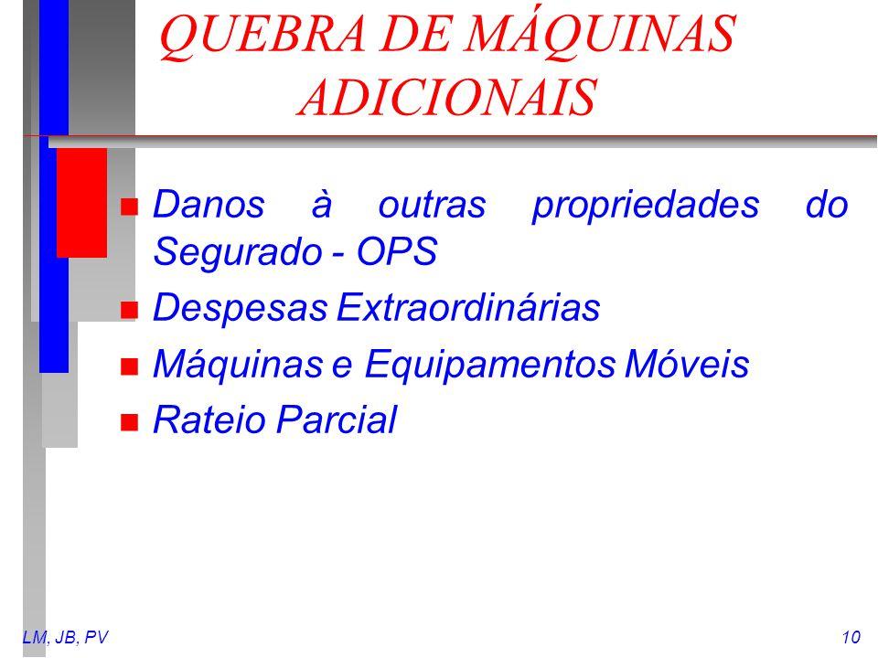 LM, JB, PV10 QUEBRA DE MÁQUINAS ADICIONAIS n Danos à outras propriedades do Segurado - OPS n Despesas Extraordinárias n Máquinas e Equipamentos Móveis