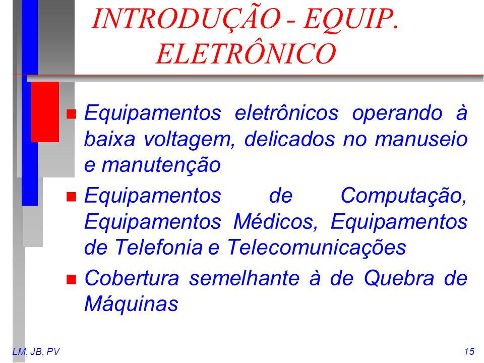 LM, JB, PV15 INTRODUÇÃO - EQUIP. ELETRÔNICO n Equipamentos eletrônicos operando à baixa voltagem, delicados no manuseio e manutenção n Equipamentos de