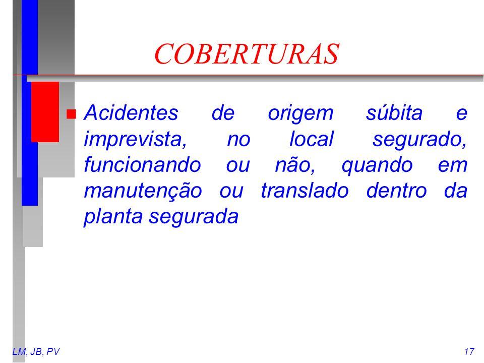 LM, JB, PV17 COBERTURAS n Acidentes de origem súbita e imprevista, no local segurado, funcionando ou não, quando em manutenção ou translado dentro da