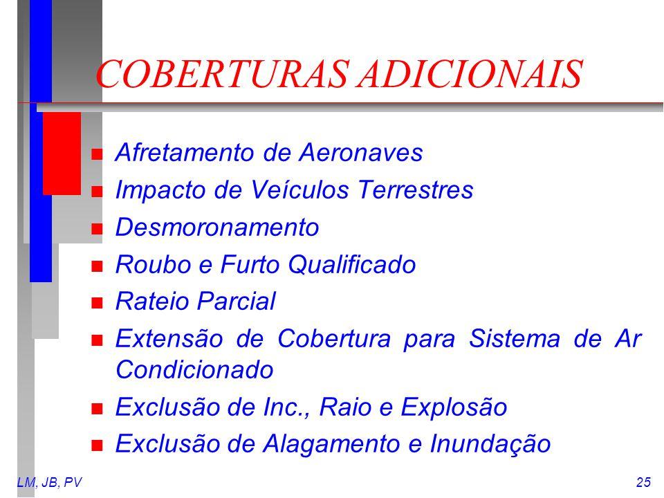 LM, JB, PV25 COBERTURAS ADICIONAIS n Afretamento de Aeronaves n Impacto de Veículos Terrestres n Desmoronamento n Roubo e Furto Qualificado n Rateio P