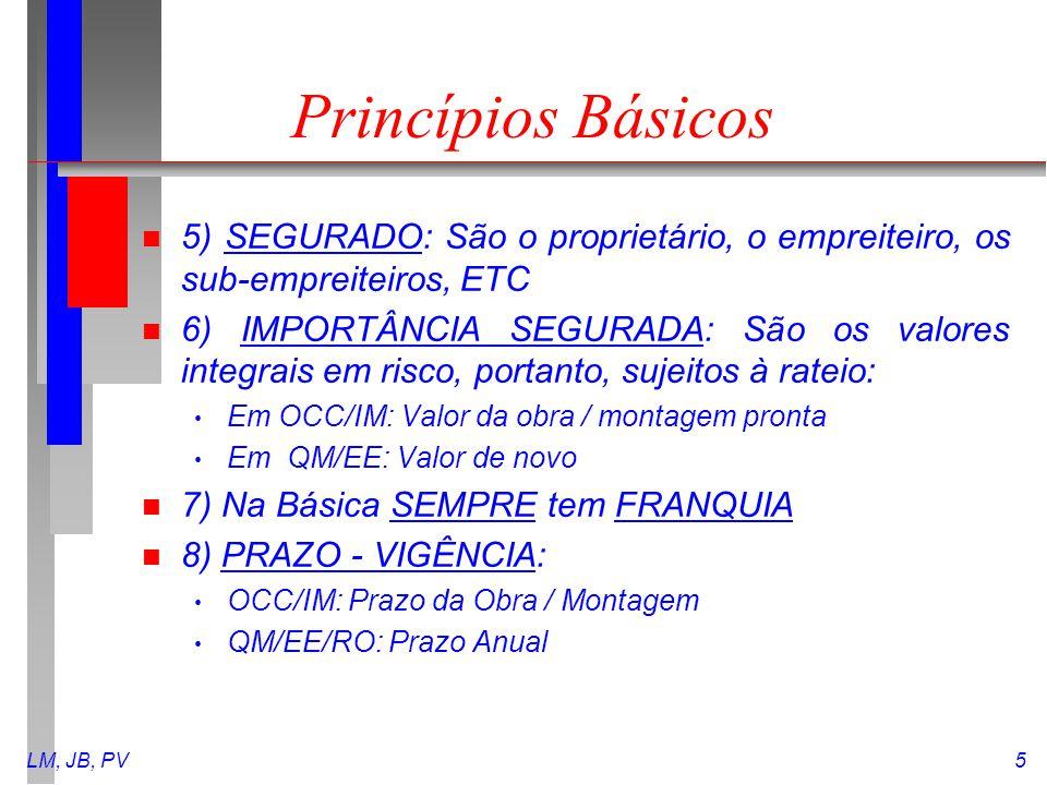 LM, JB, PV5 Princípios Básicos n 5) SEGURADO: São o proprietário, o empreiteiro, os sub-empreiteiros, ETC n 6) IMPORTÂNCIA SEGURADA: São os valores in