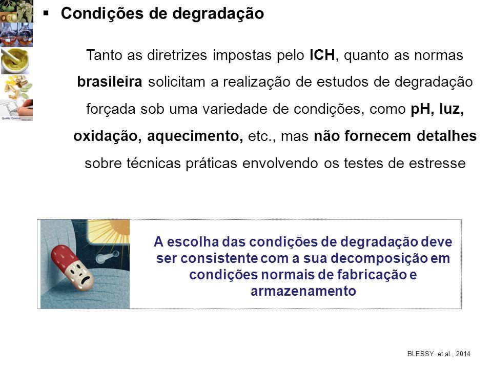BLESSY et al., 2014  Condições de degradação Tanto as diretrizes impostas pelo ICH, quanto as normas brasileira solicitam a realização de estudos de degradação forçada sob uma variedade de condições, como pH, luz, oxidação, aquecimento, etc., mas não fornecem detalhes sobre técnicas práticas envolvendo os testes de estresse A escolha das condições de degradação deve ser consistente com a sua decomposição em condições normais de fabricação e armazenamento