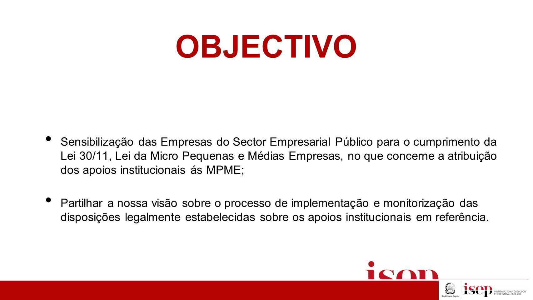 OBJECTIVO Sensibilização das Empresas do Sector Empresarial Público para o cumprimento da Lei 30/11, Lei da Micro Pequenas e Médias Empresas, no que c