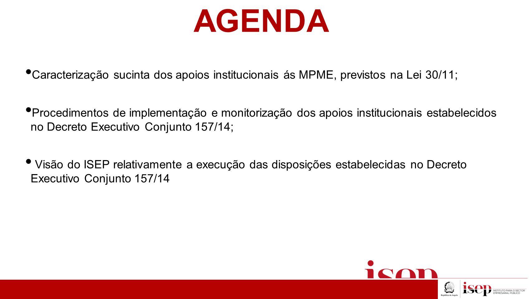 AGENDA Caracterização sucinta dos apoios institucionais ás MPME, previstos na Lei 30/11; Procedimentos de implementação e monitorização dos apoios institucionais estabelecidos no Decreto Executivo Conjunto 157/14; Visão do ISEP relativamente a execução das disposições estabelecidas no Decreto Executivo Conjunto 157/14