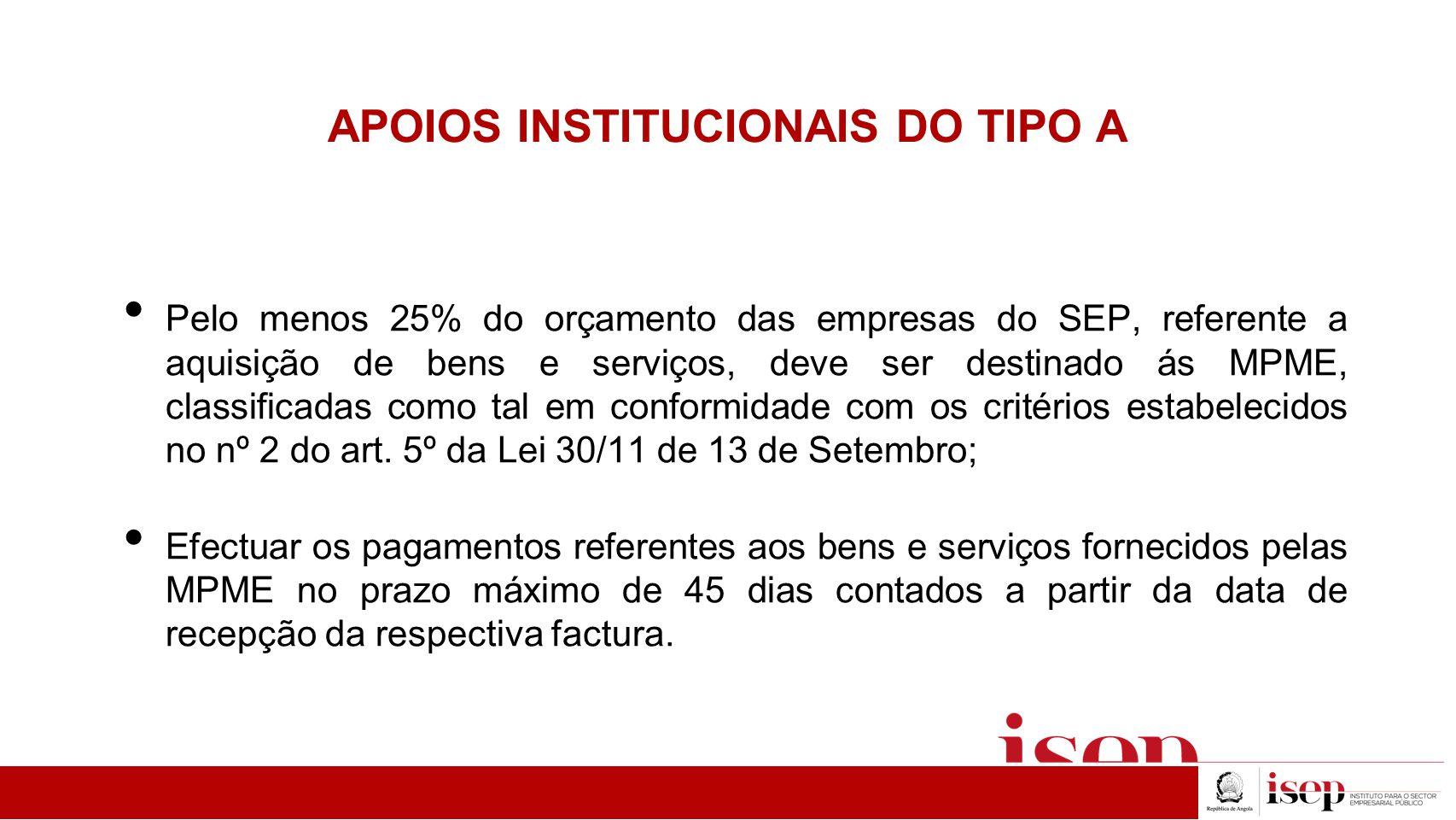 APOIOS INSTITUCIONAIS DO TIPO A Pelo menos 25% do orçamento das empresas do SEP, referente a aquisição de bens e serviços, deve ser destinado ás MPME, classificadas como tal em conformidade com os critérios estabelecidos no nº 2 do art.