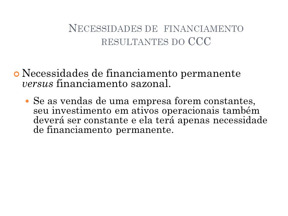 N ECESSIDADES DE FINANCIAMENTO RESULTANTES DO CCC Necessidades de financiamento permanente versus financiamento sazonal. Se as vendas de uma empresa f