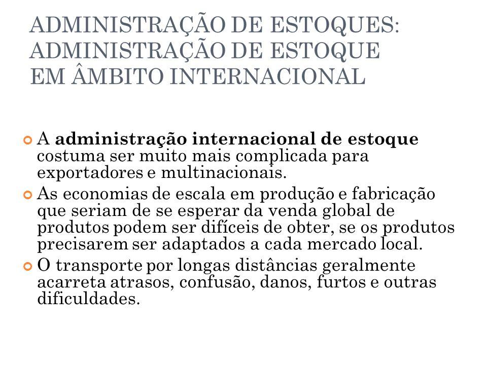 ADMINISTRAÇÃO DE ESTOQUES: ADMINISTRAÇÃO DE ESTOQUE EM ÂMBITO INTERNACIONAL A administração internacional de estoque costuma ser muito mais complicada para exportadores e multinacionais.