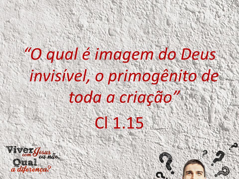 """""""O qual é imagem do Deus invisível, o primogênito de toda a criação"""" Cl 1.15"""