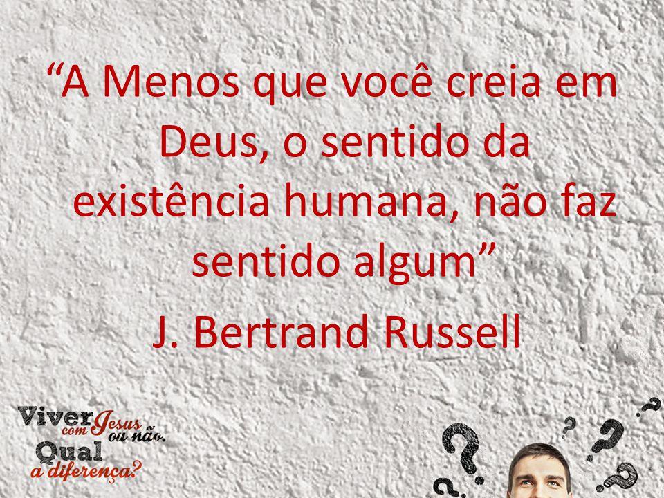 """""""A Menos que você creia em Deus, o sentido da existência humana, não faz sentido algum"""" J. Bertrand Russell"""