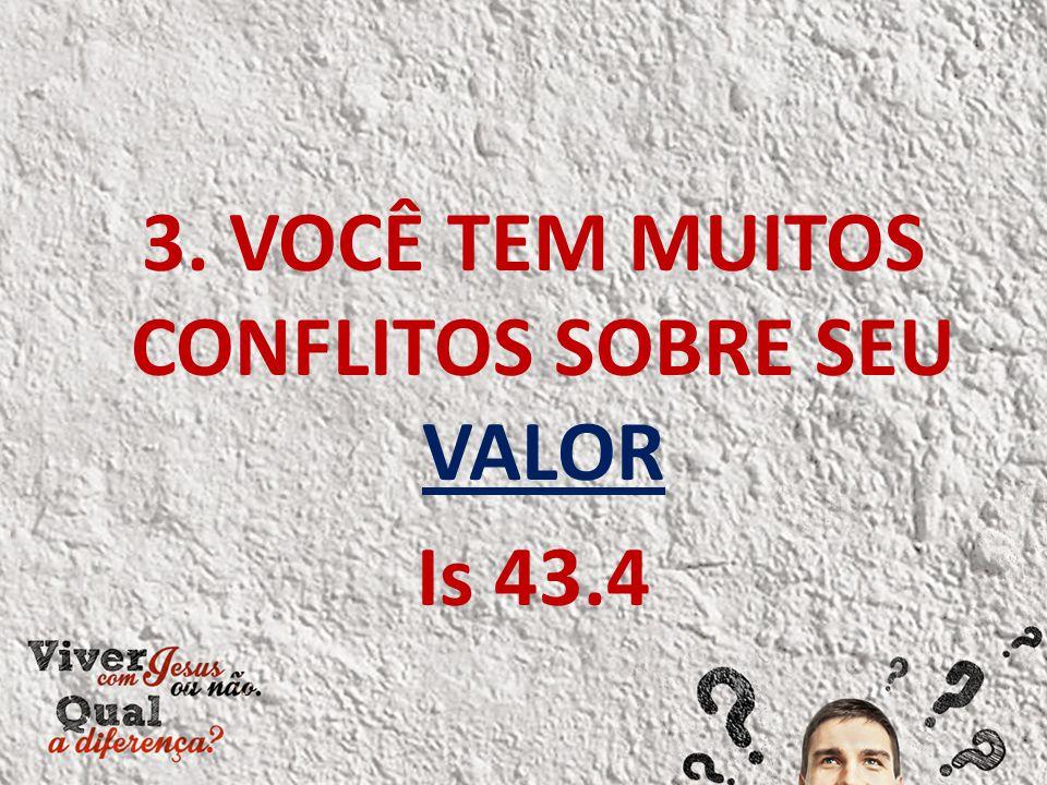 3. VOCÊ TEM MUITOS CONFLITOS SOBRE SEU VALOR Is 43.4