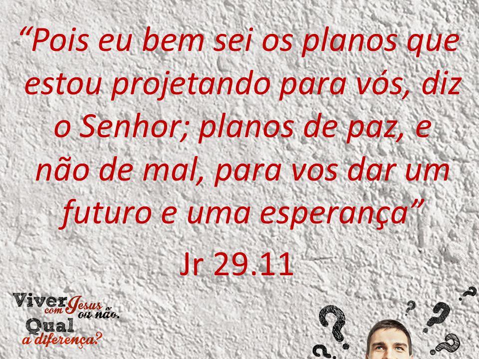 Pois eu bem sei os planos que estou projetando para vós, diz o Senhor; planos de paz, e não de mal, para vos dar um futuro e uma esperança Jr 29.11