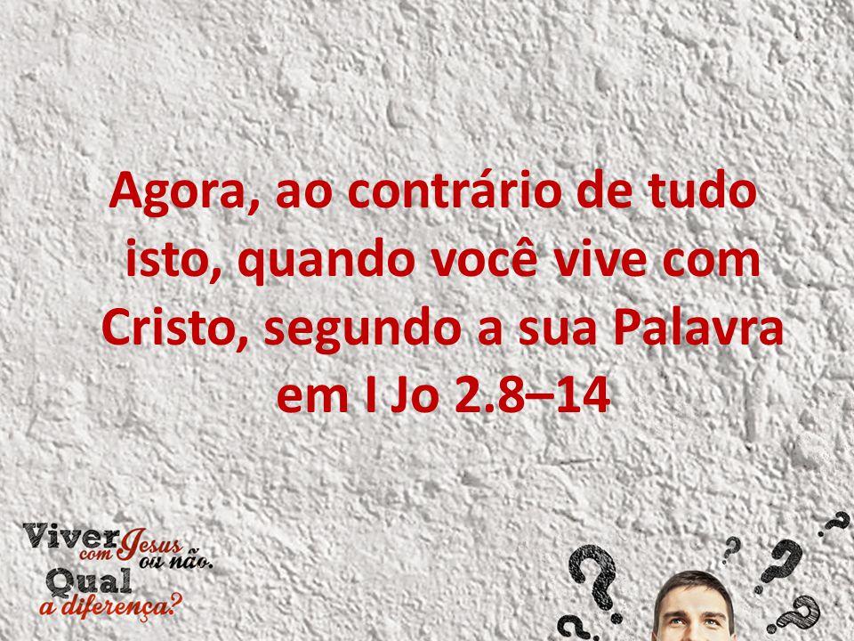 Agora, ao contrário de tudo isto, quando você vive com Cristo, segundo a sua Palavra em I Jo 2.8–14