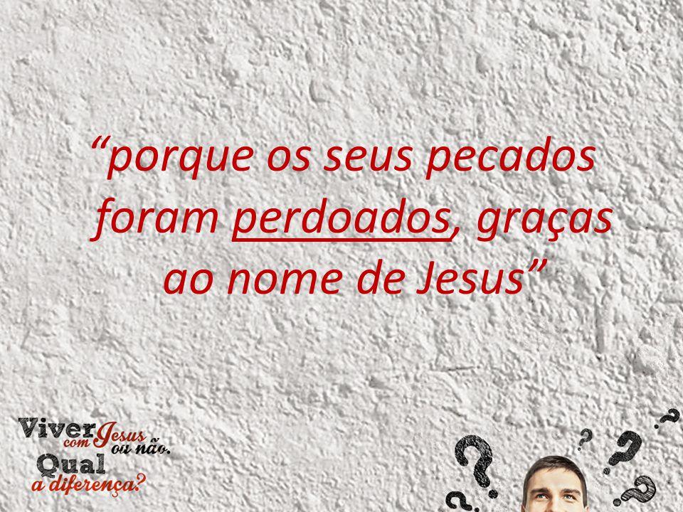 """""""porque os seus pecados foram perdoados, graças ao nome de Jesus"""""""