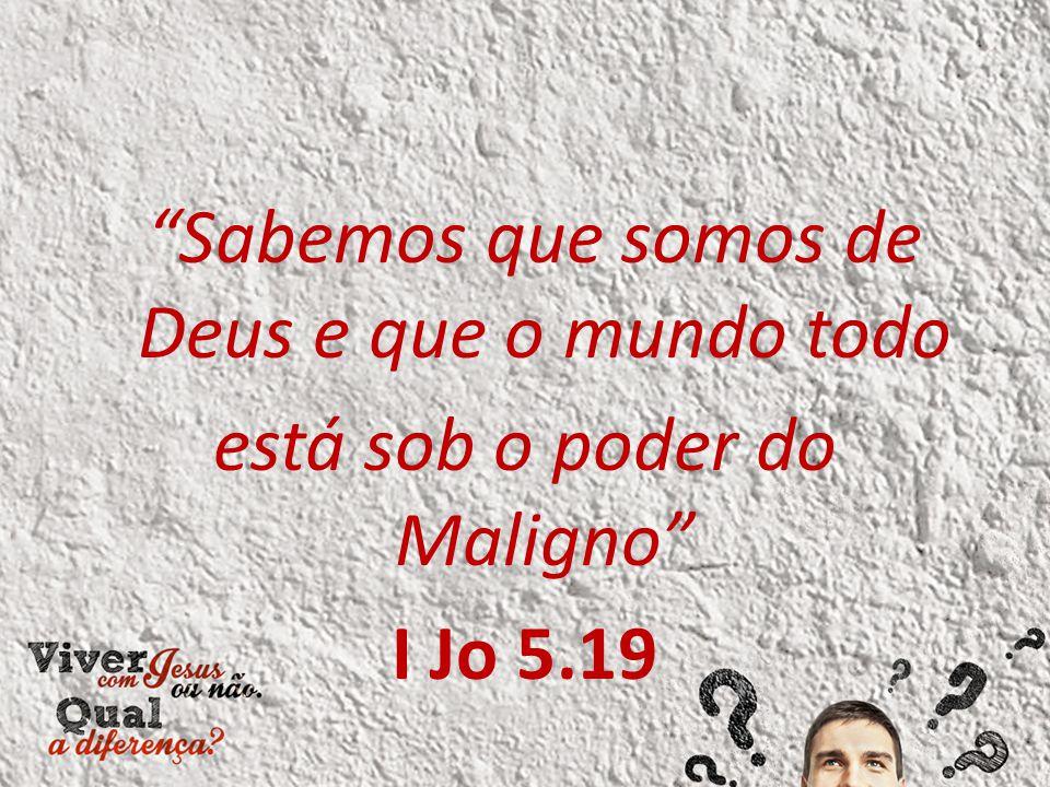 """Sabemos que somos de Deus e que o mundo todo está sob o poder do Maligno"" I Jo 5.19"