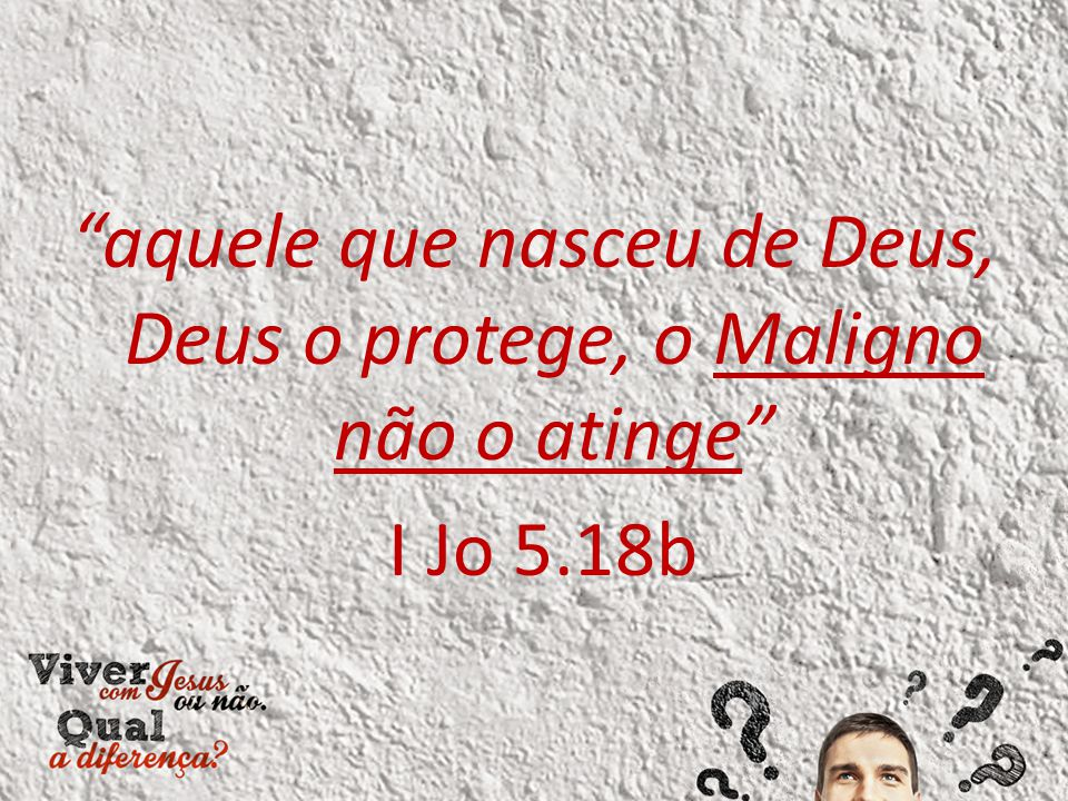 """""""aquele que nasceu de Deus, Deus o protege, o Maligno não o atinge"""" I Jo 5.18b"""