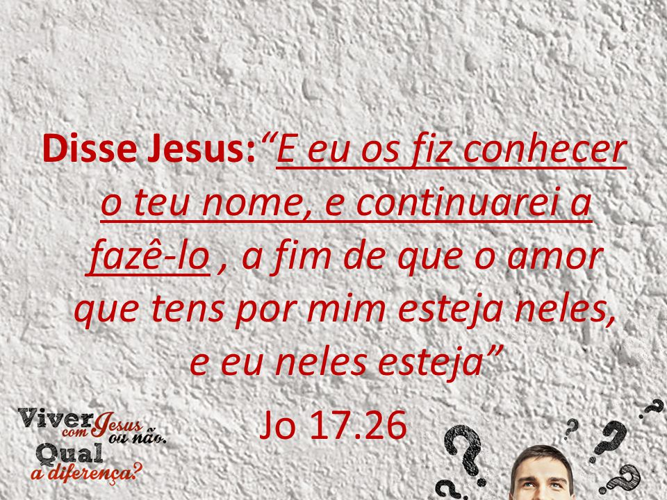 Disse Jesus: E eu os fiz conhecer o teu nome, e continuarei a fazê-lo, a fim de que o amor que tens por mim esteja neles, e eu neles esteja Jo 17.26