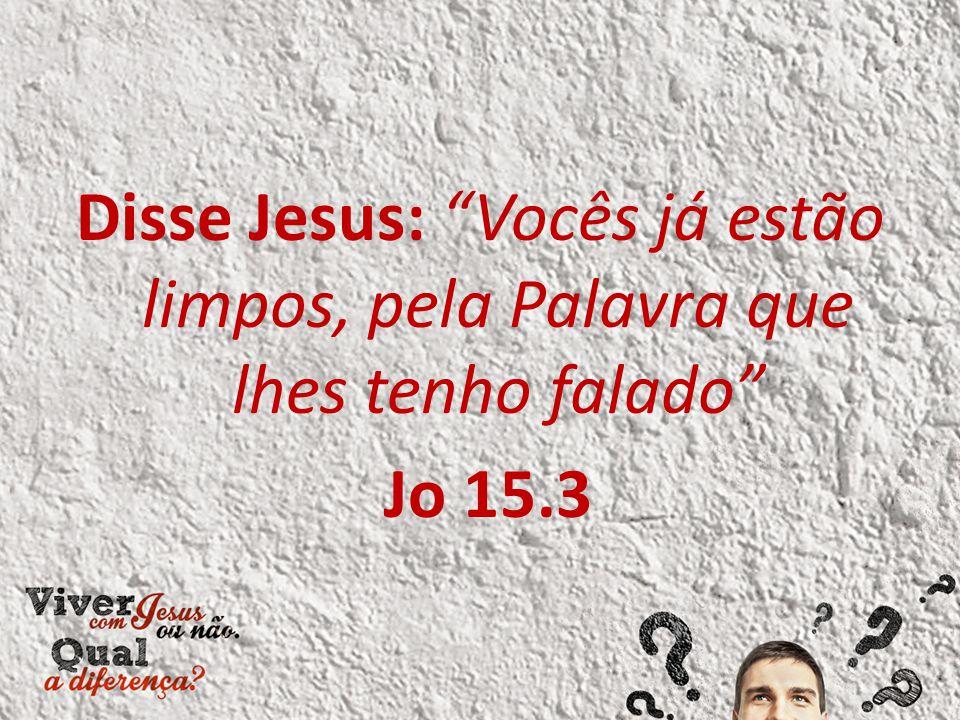 """Disse Jesus: """"Vocês já estão limpos, pela Palavra que lhes tenho falado"""" Jo 15.3"""