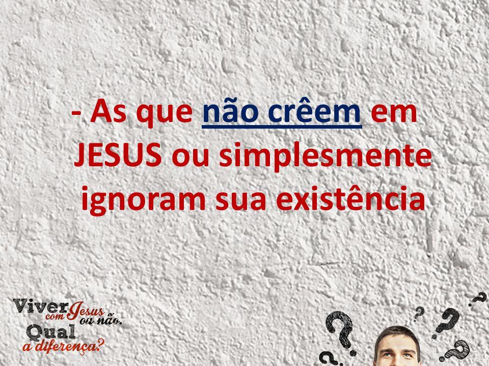 - As que não crêem em JESUS ou simplesmente ignoram sua existência