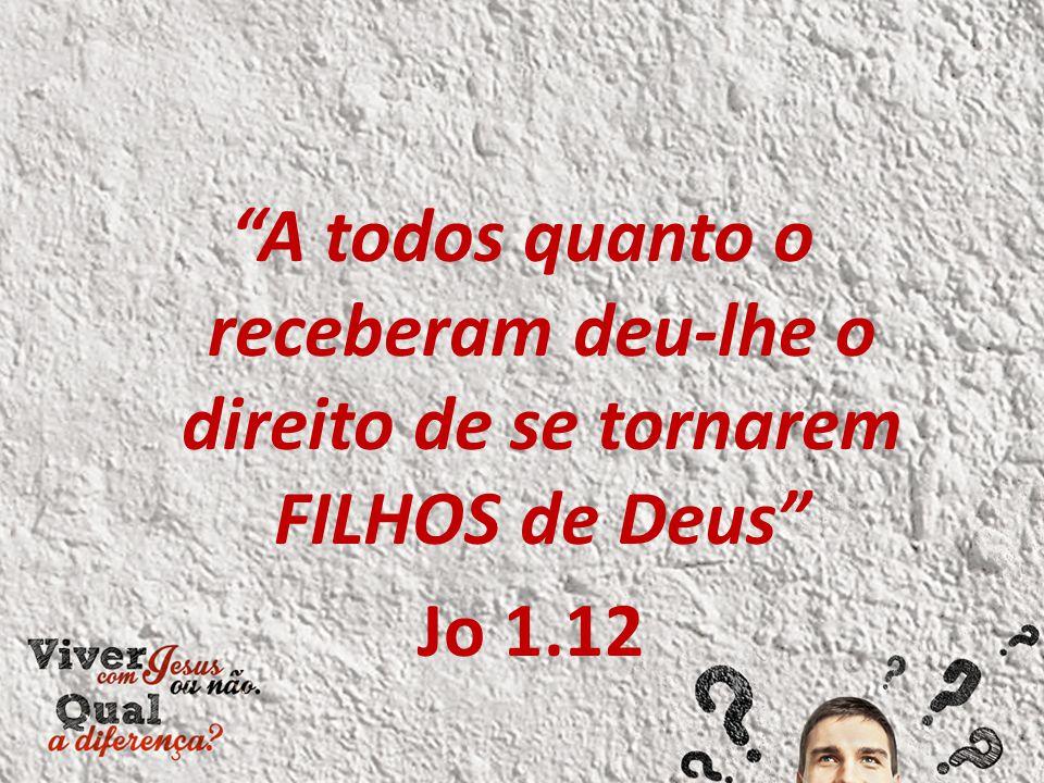"""""""A todos quanto o receberam deu-lhe o direito de se tornarem FILHOS de Deus"""" Jo 1.12"""