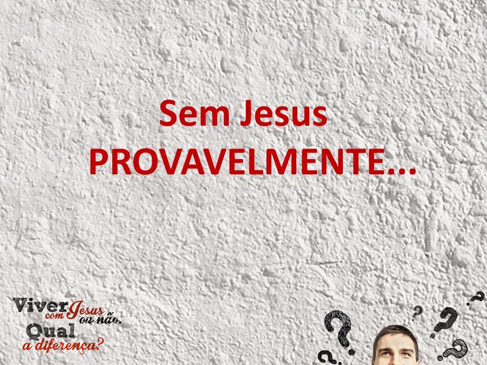 Sem Jesus PROVAVELMENTE...