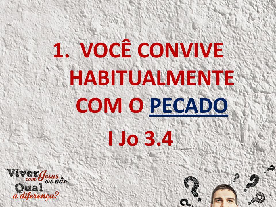 1.VOCÊ CONVIVE HABITUALMENTE COM O PECADO I Jo 3.4
