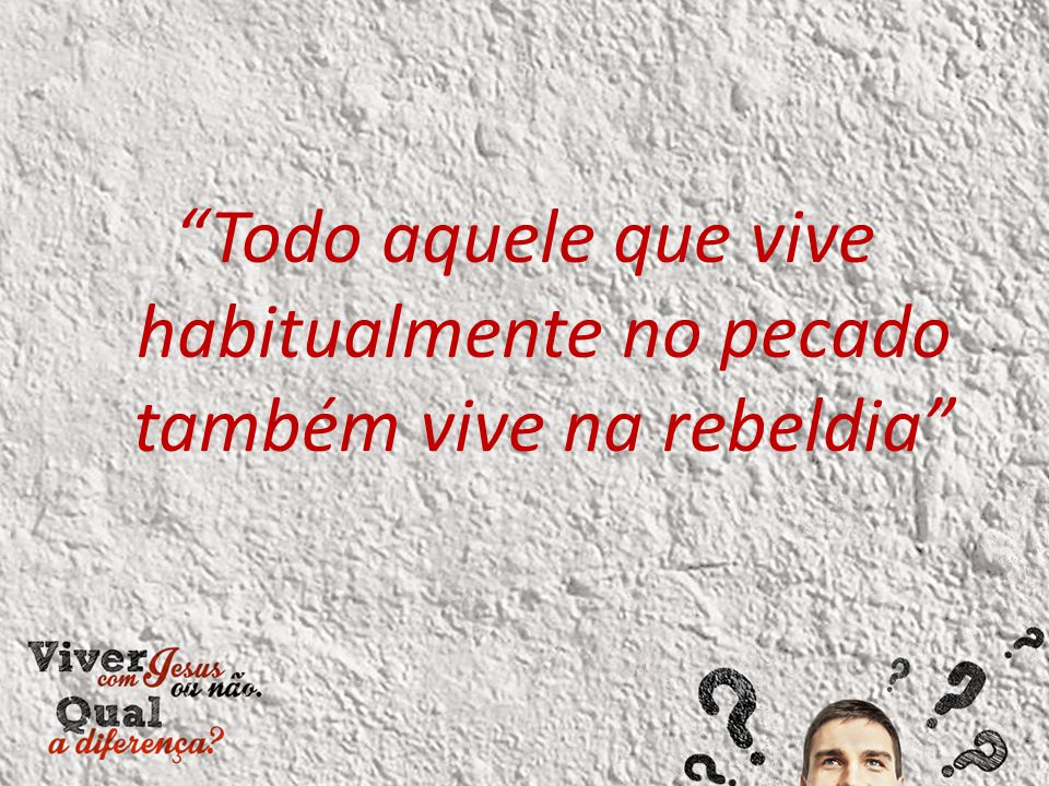 """""""Todo aquele que vive habitualmente no pecado também vive na rebeldia"""""""