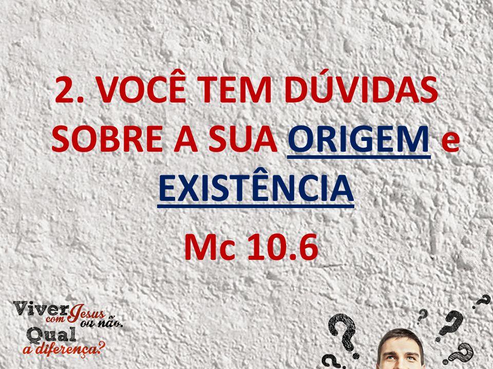 2. VOCÊ TEM DÚVIDAS SOBRE A SUA ORIGEM e EXISTÊNCIA Mc 10.6