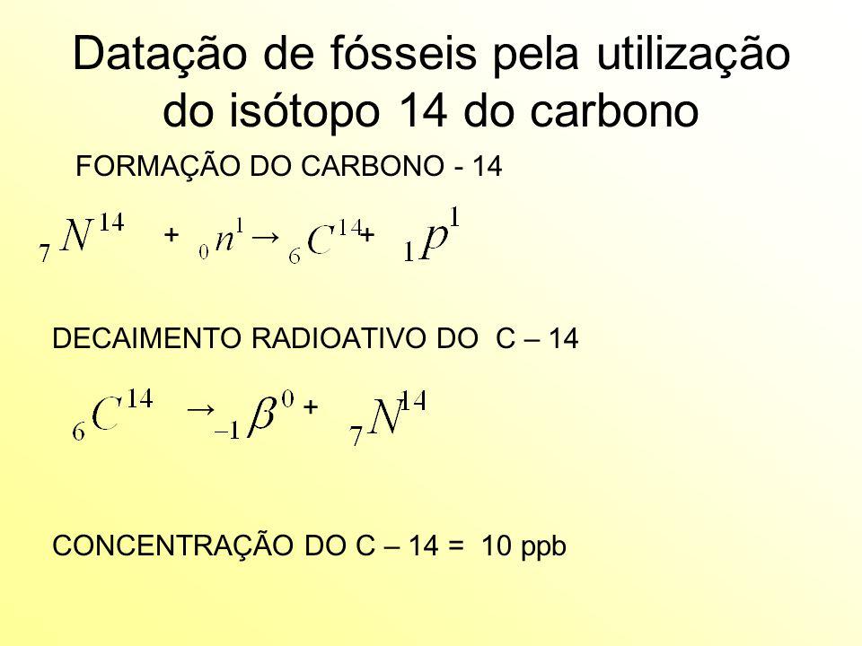 Datação de fósseis pela utilização do isótopo 14 do carbono FORMAÇÃO DO CARBONO - 14 + → + DECAIMENTO RADIOATIVO DO C – 14 → + CONCENTRAÇÃO DO C – 14 = 10 ppb