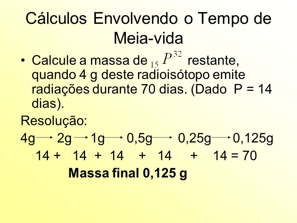 Cálculos Envolvendo o Tempo de Meia-vida Calcule a massa de restante, quando 4 g deste radioisótopo emite radiações durante 70 dias.