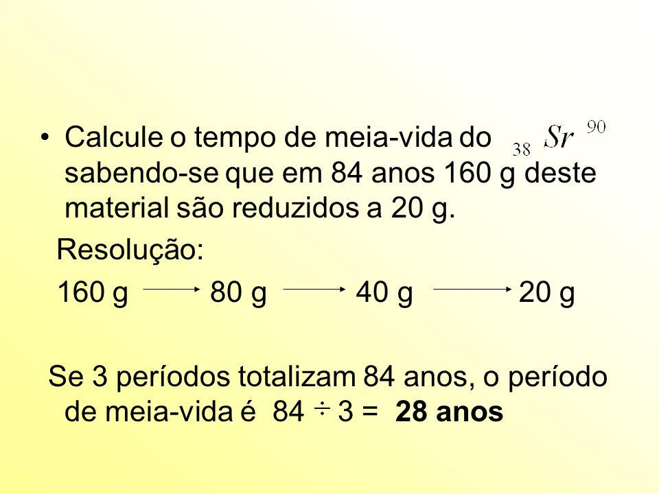 Calcule o tempo de meia-vida do sabendo-se que em 84 anos 160 g deste material são reduzidos a 20 g.