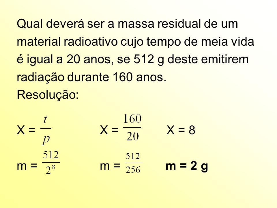 Qual deverá ser a massa residual de um material radioativo cujo tempo de meia vida é igual a 20 anos, se 512 g deste emitirem radiação durante 160 anos.