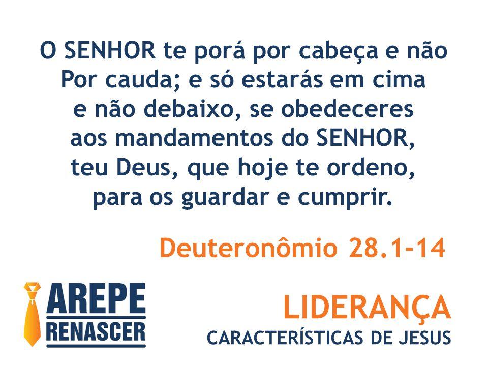 LIDERANÇA CARACTERÍSTICAS DE JESUS O SENHOR te porá por cabeça e não Por cauda; e só estarás em cima e não debaixo, se obedeceres aos mandamentos do SENHOR, teu Deus, que hoje te ordeno, para os guardar e cumprir.