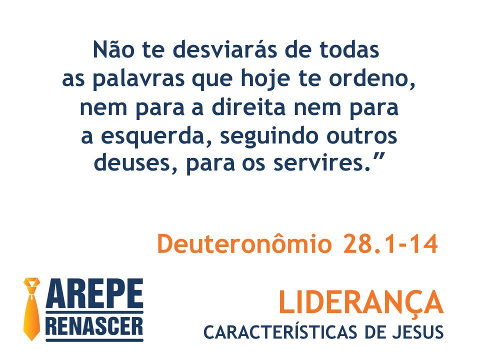 LIDERANÇA CARACTERÍSTICAS DE JESUS Não te desviarás de todas as palavras que hoje te ordeno, nem para a direita nem para a esquerda, seguindo outros deuses, para os servires. Deuteronômio 28.1-14